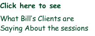 Click here to see   What Bill's Clients are Saying About the sessions